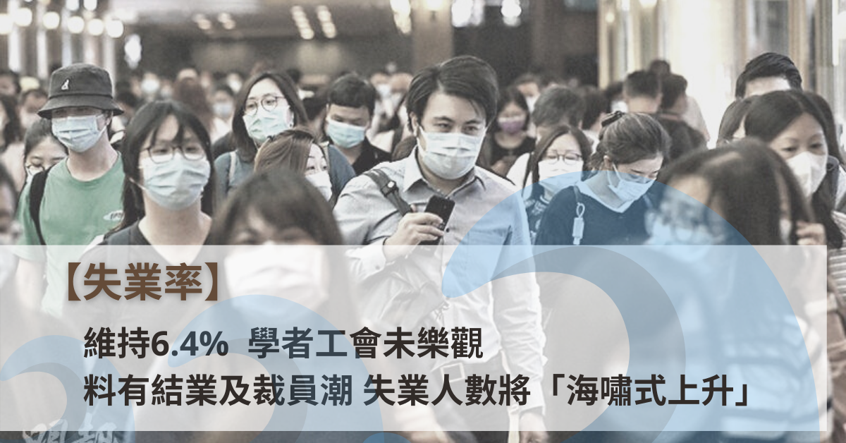 失業率|維持6.4%  學者工會未樂觀 料有結業及裁員潮 失業人數將「海嘯式上升」