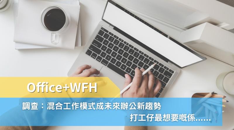 Office+WFH丨調查:混合工作模式成未來辦公新趨勢 打工仔最想要嘅係......