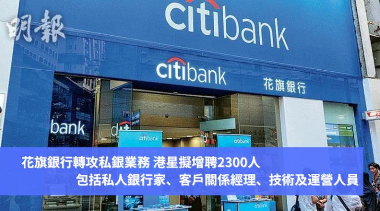 花旗銀行轉攻私銀業務 港星擬增聘2300人 包括私人銀行家、客戶關係經理、技術及運營人員
